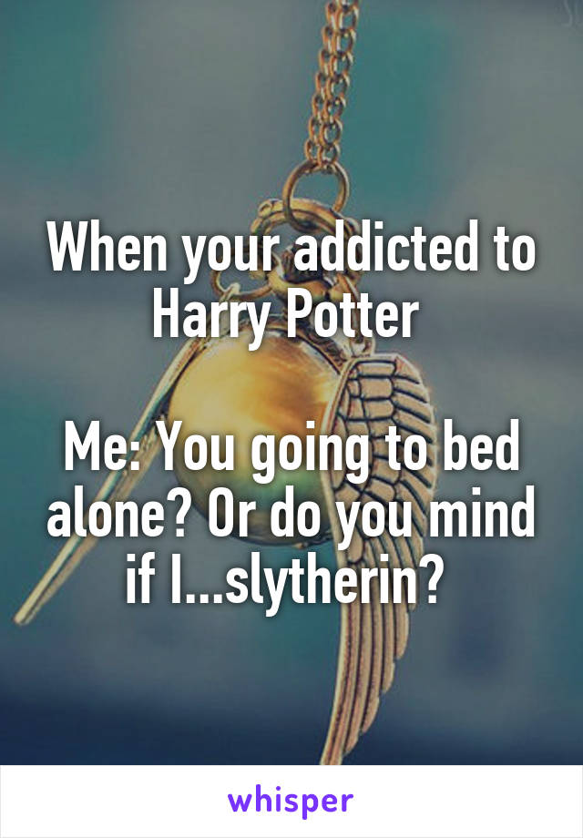 When your addicted to Harry Potter   Me: You going to bed alone? Or do you mind if I...slytherin?