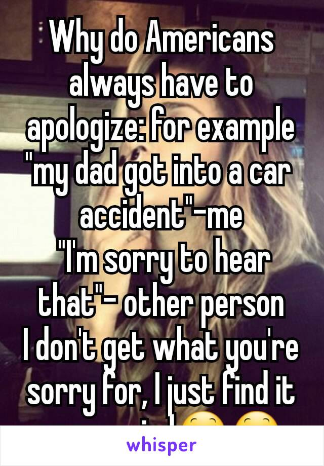 """Why do Americans always have to apologize: for example """"my dad got into a car  accident""""-me  """"I'm sorry to hear that""""- other person I don't get what you're sorry for, I just find it very weird😕😕"""
