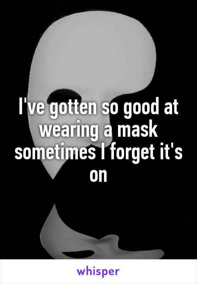 I've gotten so good at wearing a mask sometimes I forget it's on