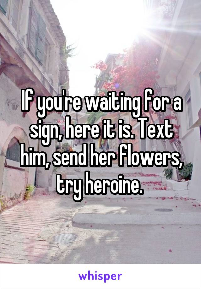 If you're waiting for a sign, here it is. Text him, send her flowers, try heroine.