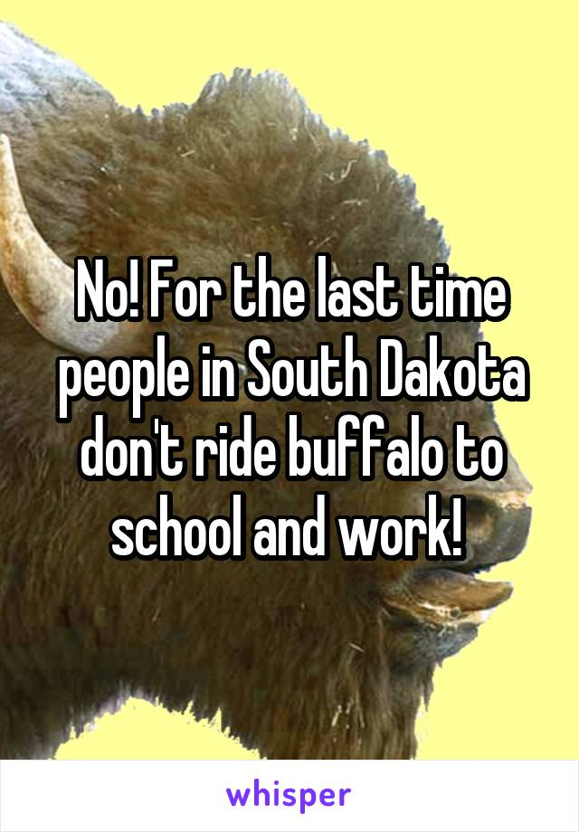 No! For the last time people in South Dakota don't ride buffalo to school and work!