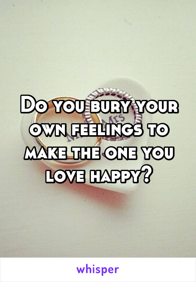 Do you bury your own feelings to make the one you love happy?