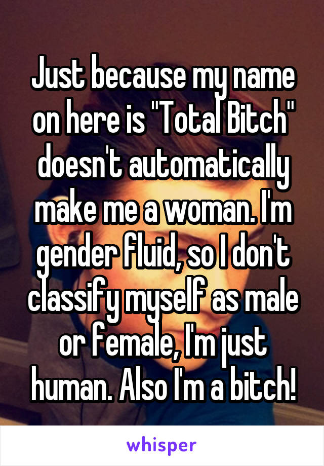 "Just because my name on here is ""Total Bitch"" doesn't automatically make me a woman. I'm gender fluid, so I don't classify myself as male or female, I'm just human. Also I'm a bitch!"