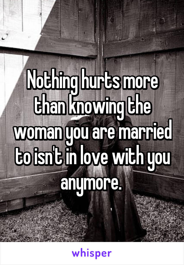 Nothing hurts more than knowing the woman you are married to isn't in love with you anymore.