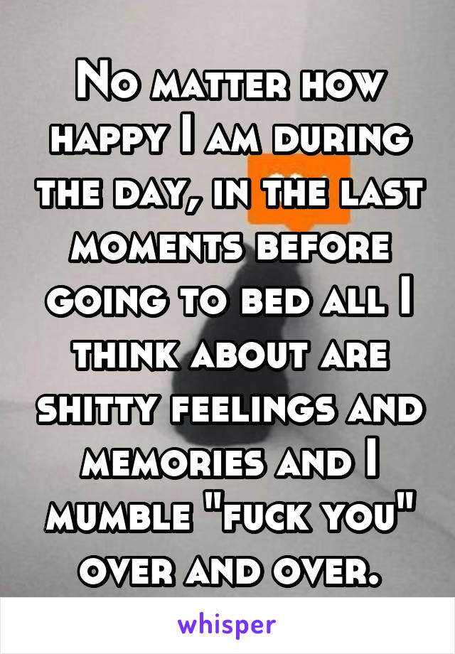 "No matter how happy I am during the day, in the last moments before going to bed all I think about are shitty feelings and memories and I mumble ""fuck you"" over and over."