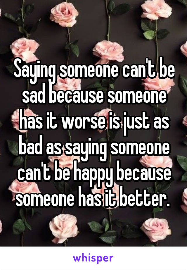 Saying someone can't be sad because someone has it worse is just as bad as saying someone can't be happy because someone has it better.