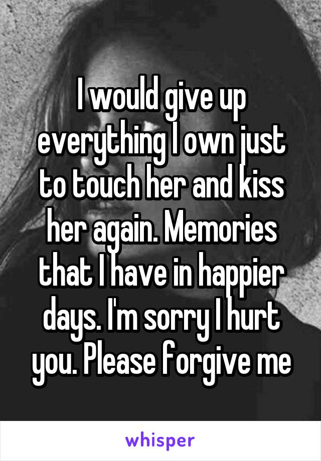 I would give up everything I own just to touch her and kiss her again. Memories that I have in happier days. I'm sorry I hurt you. Please forgive me