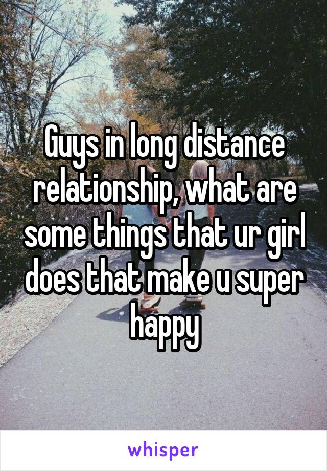 Guys in long distance relationship, what are some things that ur girl does that make u super happy