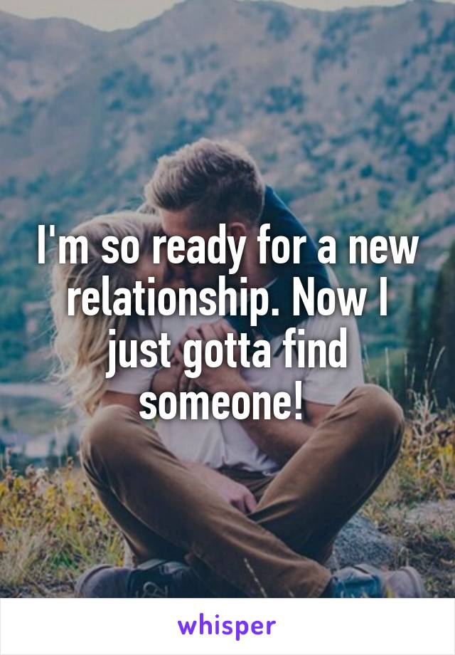 I'm so ready for a new relationship. Now I just gotta find someone!