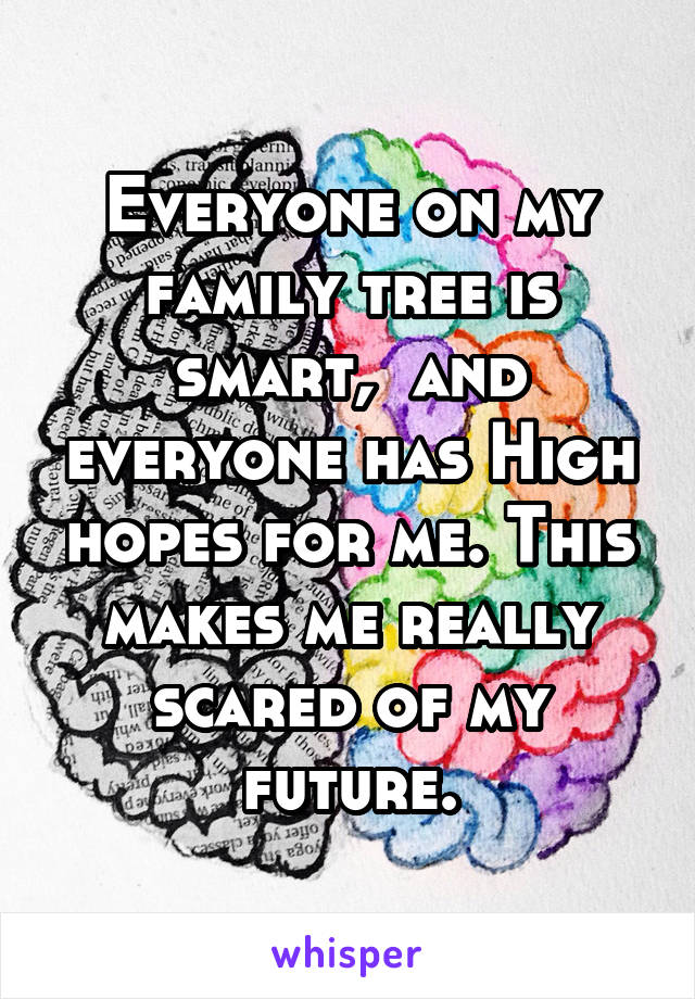 Everyone on my family tree is smart,  and everyone has High hopes for me. This makes me really scared of my future.