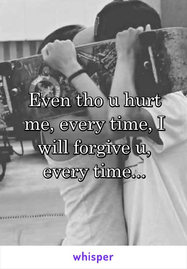 Even tho u hurt me, every time, I will forgive u, every time...