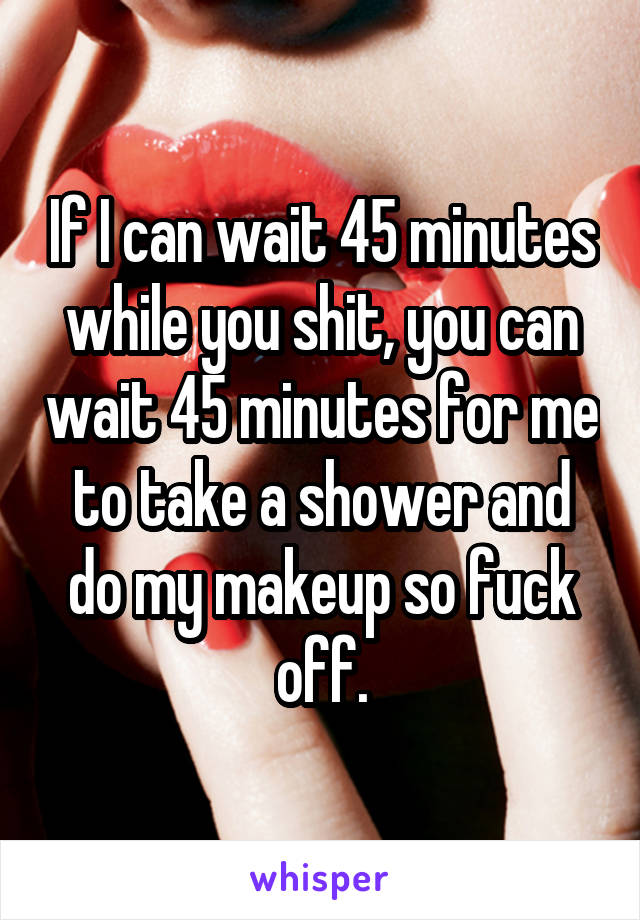 If I can wait 45 minutes while you shit, you can wait 45 minutes for me to take a shower and do my makeup so fuck off.