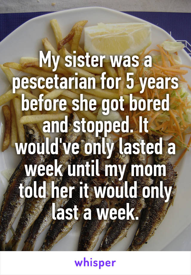 My sister was a pescetarian for 5 years before she got bored and stopped. It would've only lasted a week until my mom told her it would only last a week.