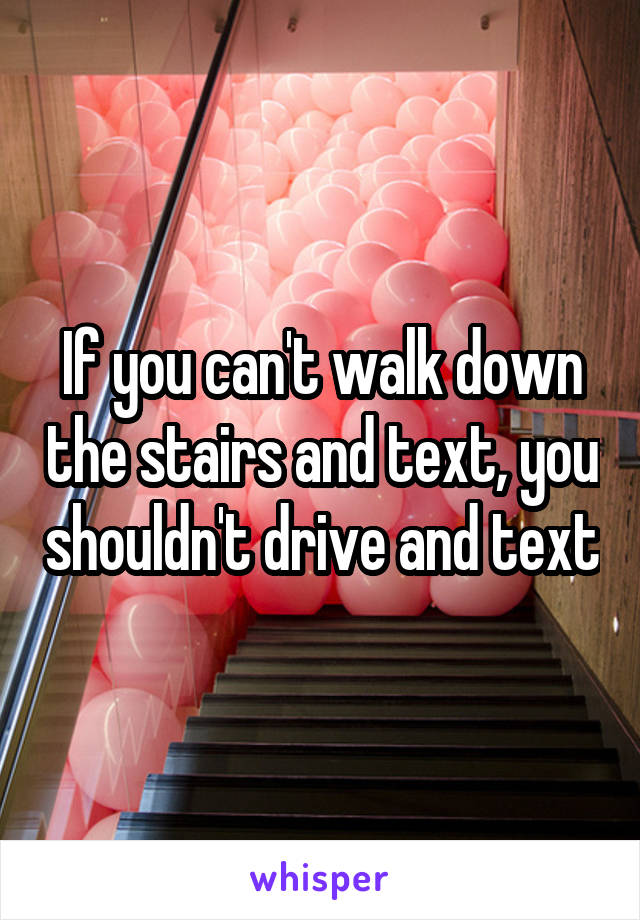 If you can't walk down the stairs and text, you shouldn't drive and text