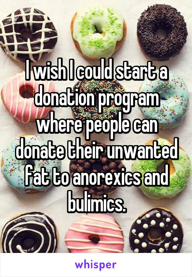I wish I could start a donation program where people can donate their unwanted fat to anorexics and bulimics.