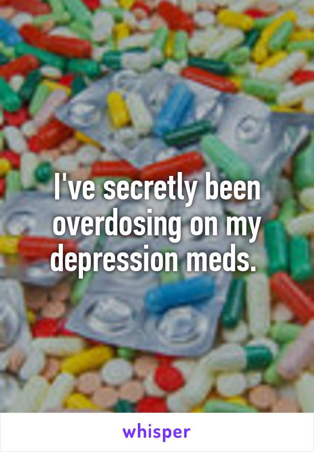 I've secretly been overdosing on my depression meds.