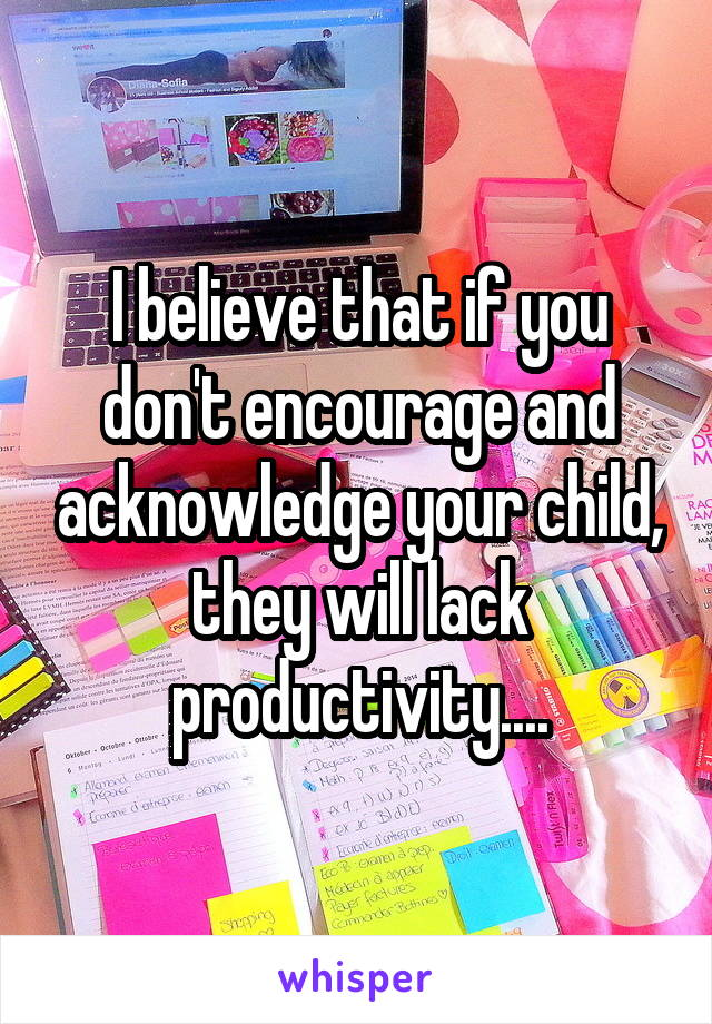 I believe that if you don't encourage and acknowledge your child, they will lack productivity....