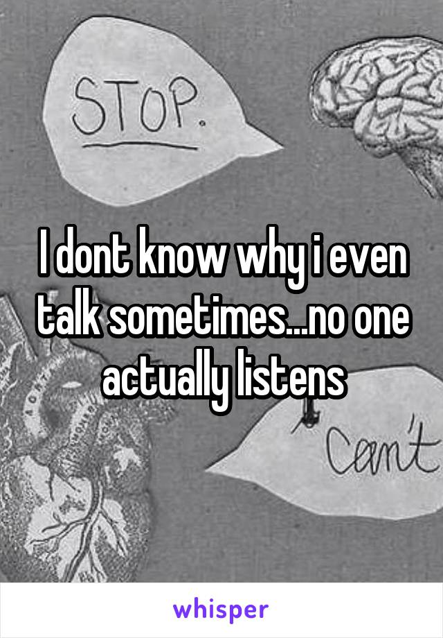 I dont know why i even talk sometimes...no one actually listens