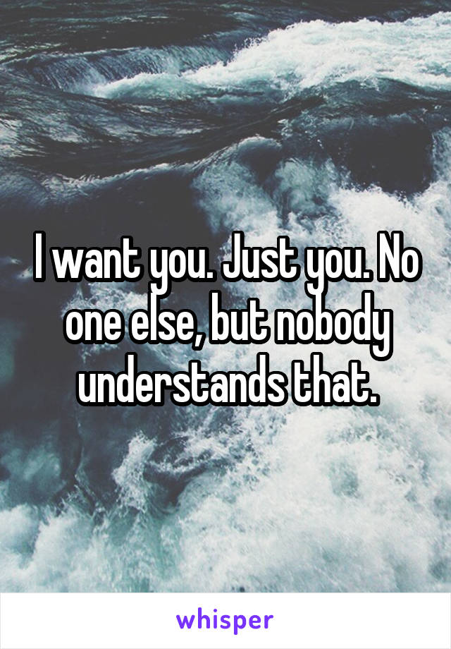 I want you. Just you. No one else, but nobody understands that.