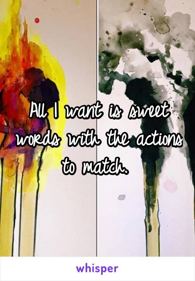 All I want is sweet words with the actions to match.