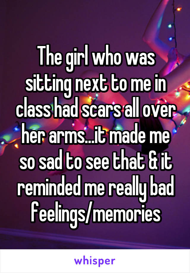 The girl who was sitting next to me in class had scars all over her arms...it made me so sad to see that & it reminded me really bad feelings/memories