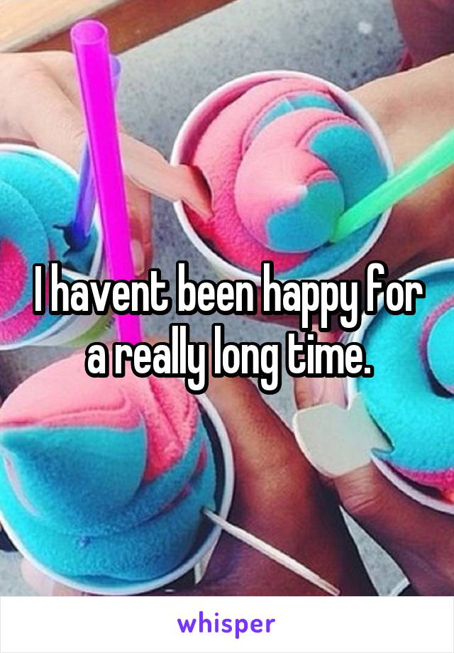 I havent been happy for a really long time.