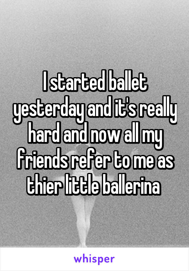 I started ballet yesterday and it's really hard and now all my friends refer to me as thier little ballerina