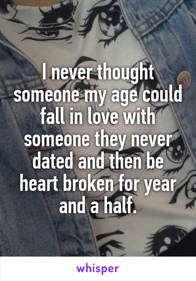 I never thought someone my age could fall in love with someone they never dated and then be heart broken for year and a half.