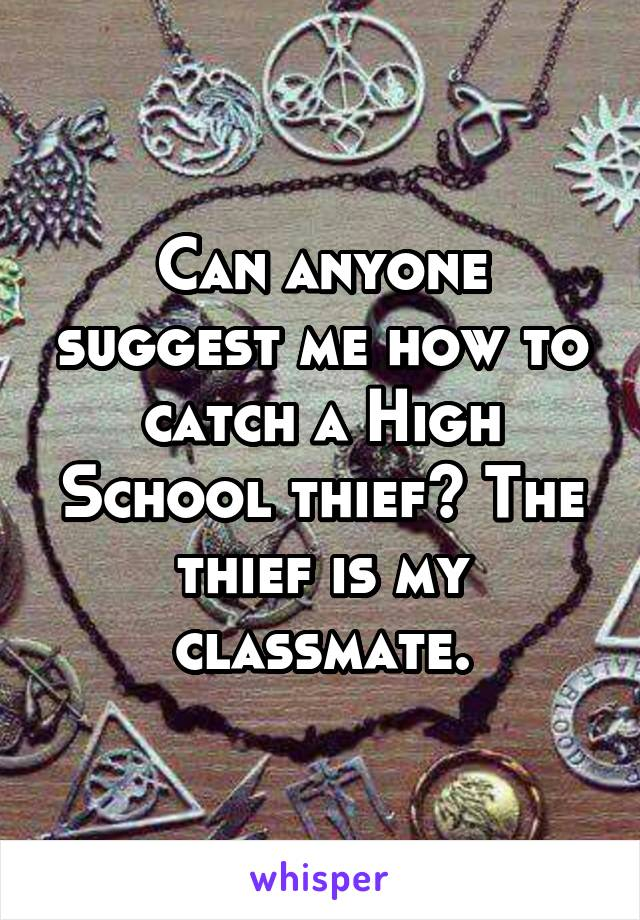 Can anyone suggest me how to catch a High School thief? The thief is my classmate.