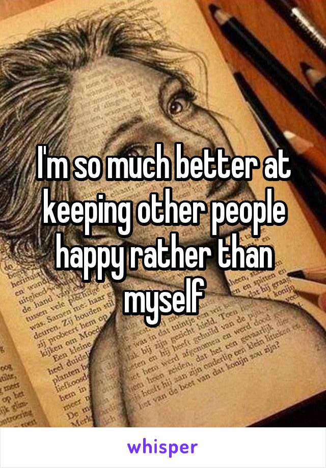 I'm so much better at keeping other people happy rather than myself
