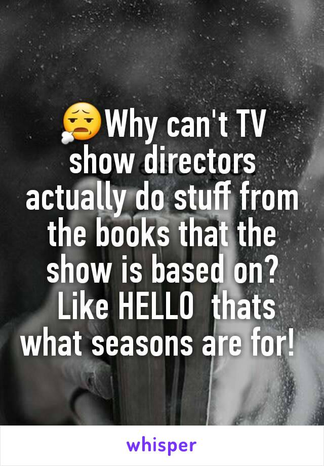 😧Why can't TV show directors actually do stuff from the books that the show is based on?  Like HELLO  thats what seasons are for!