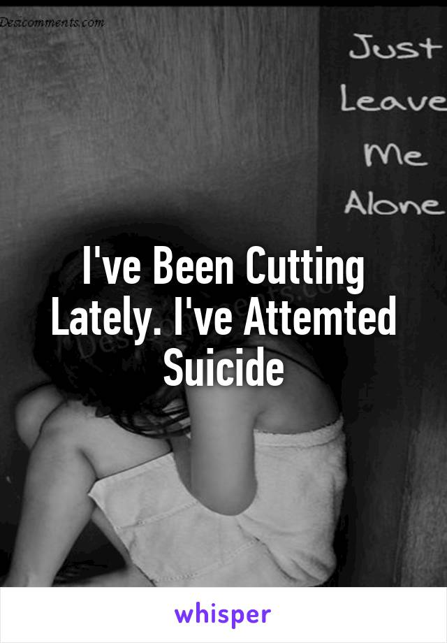 I've Been Cutting Lately. I've Attemted Suicide