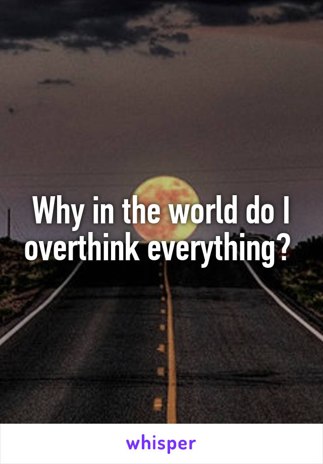 Why in the world do I overthink everything?