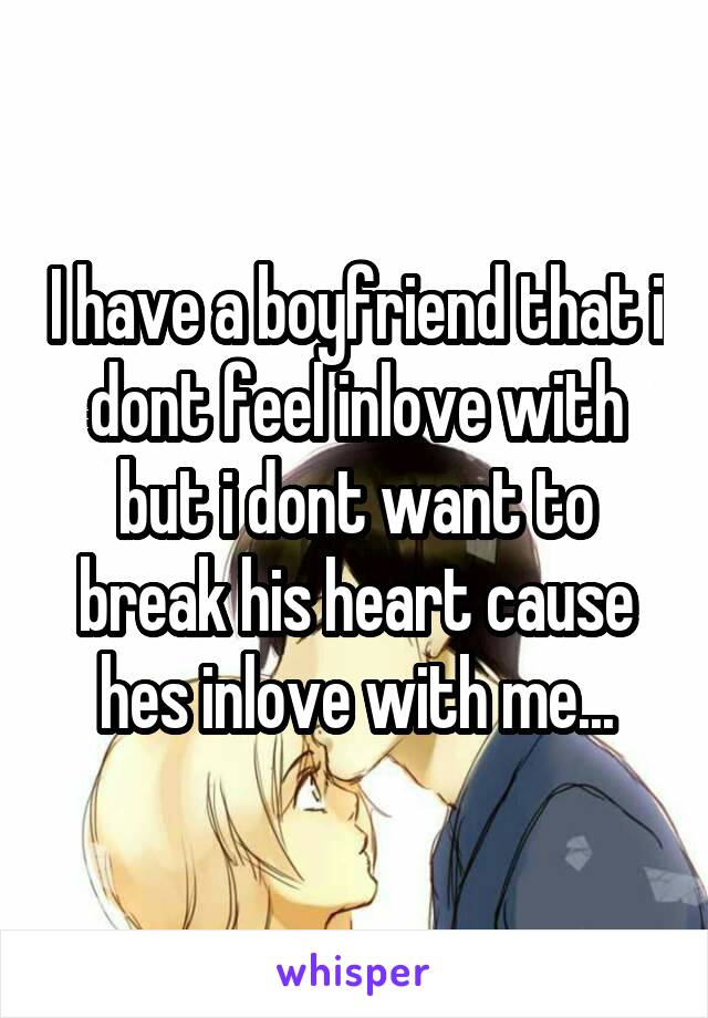 I have a boyfriend that i dont feel inlove with but i dont want to break his heart cause hes inlove with me...