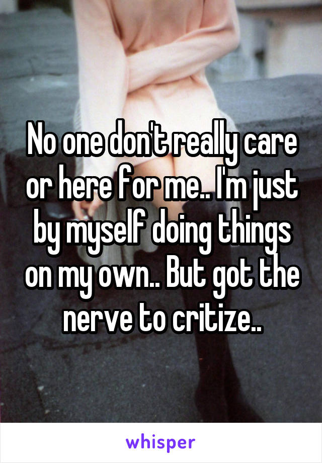 No one don't really care or here for me.. I'm just by myself doing things on my own.. But got the nerve to critize..