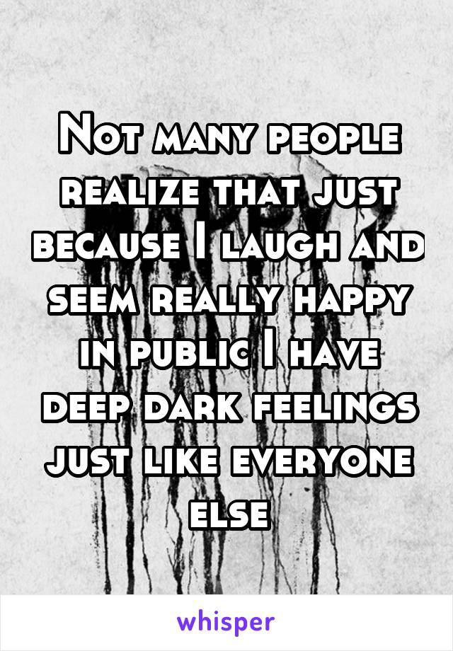 Not many people realize that just because I laugh and seem really happy in public I have deep dark feelings just like everyone else