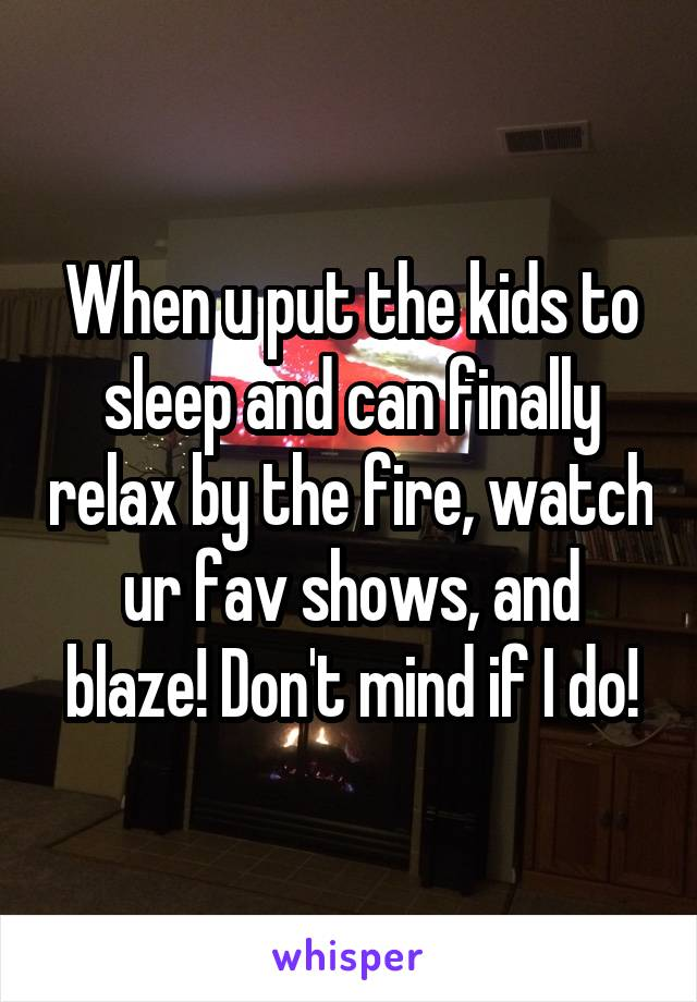 When u put the kids to sleep and can finally relax by the fire, watch ur fav shows, and blaze! Don't mind if I do!