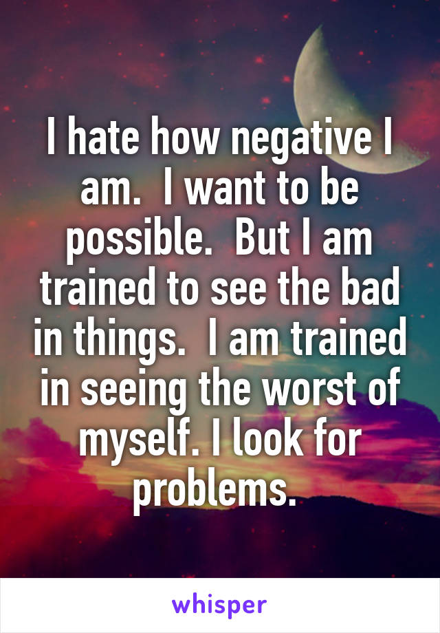 I hate how negative I am.  I want to be possible.  But I am trained to see the bad in things.  I am trained in seeing the worst of myself. I look for problems.