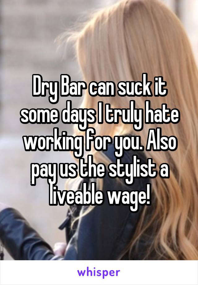 Dry Bar can suck it some days I truly hate working for you. Also pay us the stylist a liveable wage!