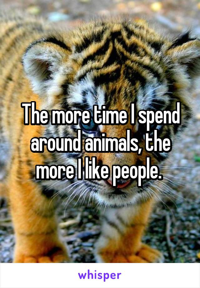 The more time I spend around animals, the more I like people.