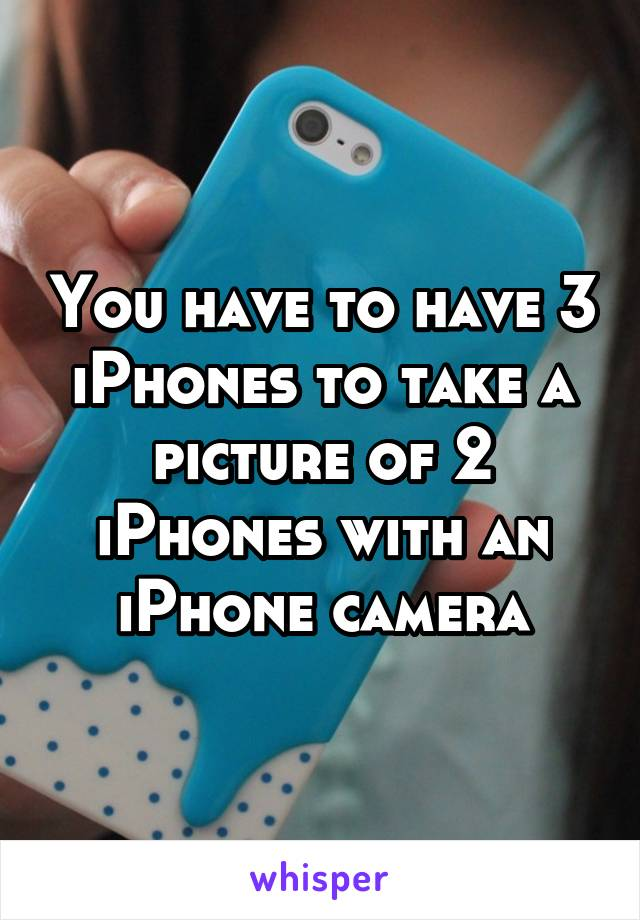 You have to have 3 iPhones to take a picture of 2 iPhones with an iPhone camera