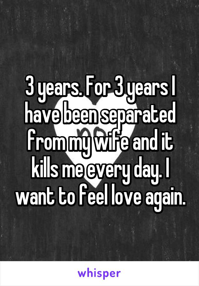 3 years. For 3 years I have been separated from my wife and it kills me every day. I want to feel love again.