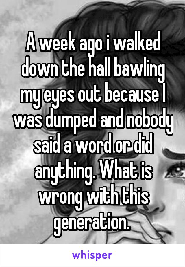 A week ago i walked down the hall bawling my eyes out because I was dumped and nobody said a word or did anything. What is wrong with this generation.