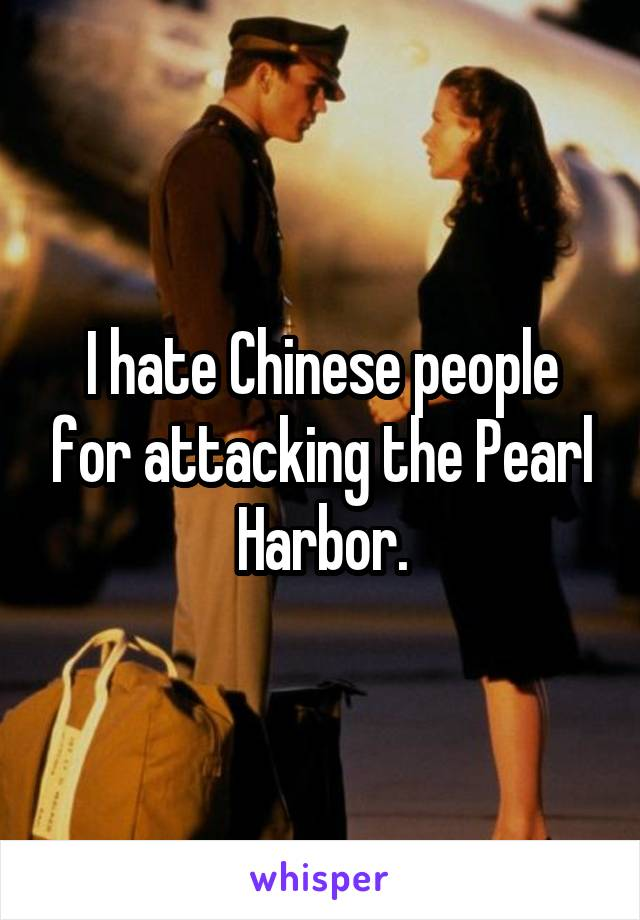 I hate Chinese people for attacking the Pearl Harbor.