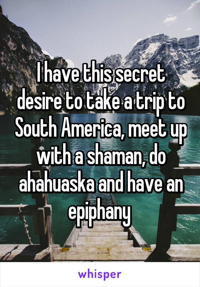 I have this secret desire to take a trip to South America, meet up with a shaman, do ahahuaska and have an epiphany
