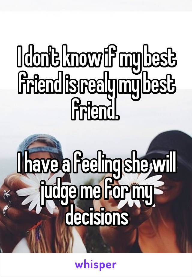 I don't know if my best friend is realy my best friend.   I have a feeling she will judge me for my decisions