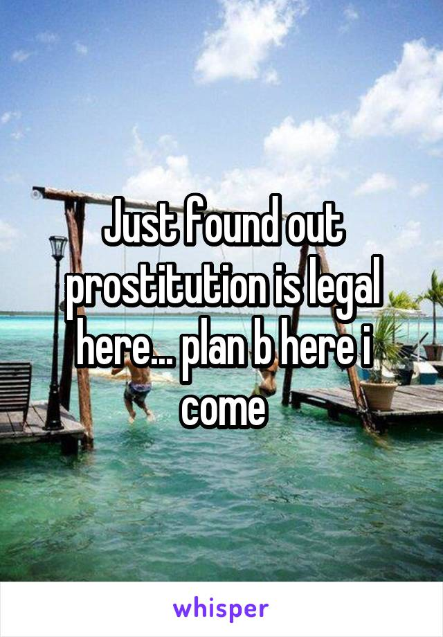 Just found out prostitution is legal here... plan b here i come