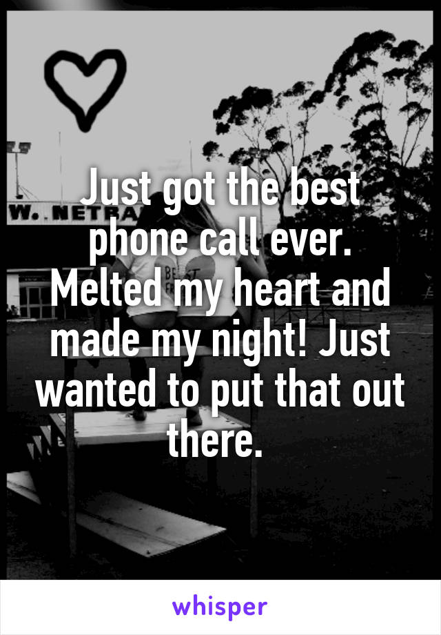 Just got the best phone call ever. Melted my heart and made my night! Just wanted to put that out there.