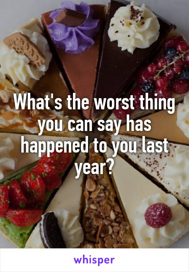 What's the worst thing you can say has happened to you last year?