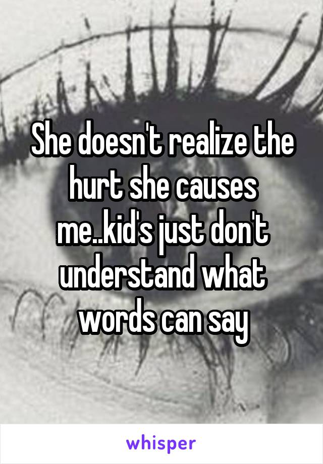 She doesn't realize the hurt she causes me..kid's just don't understand what words can say